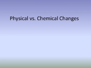 Physical vs Chemical Changes Physical Change A change