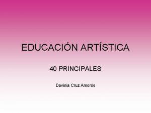 EDUCACIN ARTSTICA 40 PRINCIPALES Davinia Cruz Amors NDICE
