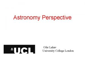 Astronomy Perspective Ofer Lahav University College London SCMA