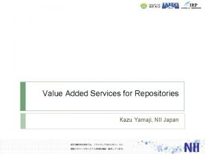 Value Added Services for Repositories Kazu Yamaji NII