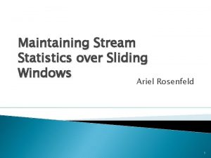 Maintaining Stream Statistics over Sliding Windows Ariel Rosenfeld