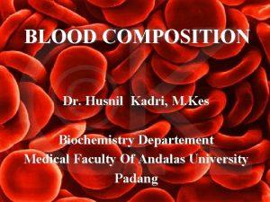 BLOOD COMPOSITION Dr Husnil Kadri M Kes Biochemistry