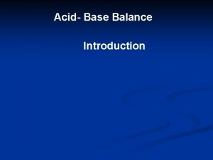 Acid Base Balance Introduction Normally the H in