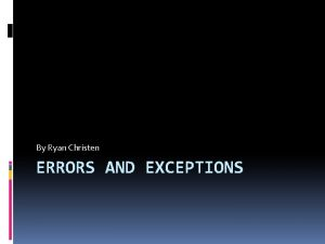 By Ryan Christen ERRORS AND EXCEPTIONS The two