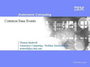 Autonomic Computing Common Base Events Thomas Studwell Autonomic