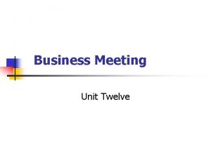 Business Meeting Unit Twelve Unit Objectives After studying