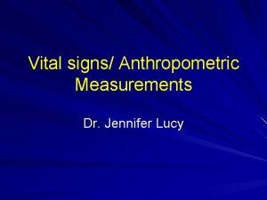 Vital signs Anthropometric Measurements Dr Jennifer Lucy Vital