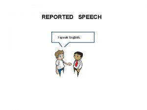 REPORTED SPEECH I speak English I speak English