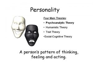 Personality Four Main Theories Psychoanalytic Theory Humanistic Theory