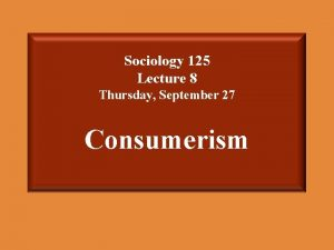 Sociology 125 Lecture 8 Thursday September 27 Consumerism