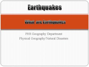 Earthquakes What are Earthquakes PHS Geography Department Physical