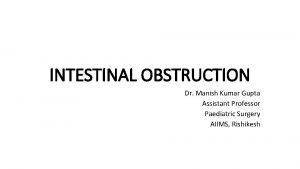 INTESTINAL OBSTRUCTION Dr Manish Kumar Gupta Assistant Professor