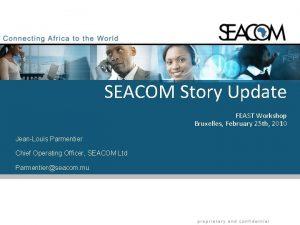 SEACOM Story Update FEAST Workshop Bruxelles February 25