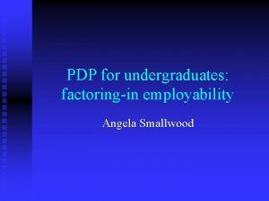 PDP for undergraduates factoringin employability Angela Smallwood International