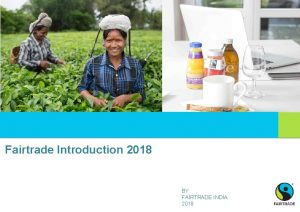 Fairtrade Introduction 2018 BY FAIRTRADE INDIA 2018 Global