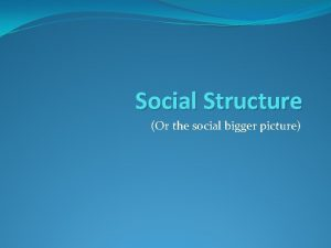 Social Structure Or the social bigger picture Interaction