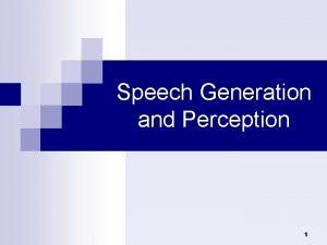 Speech Generation and Perception 1 Speech Generation and