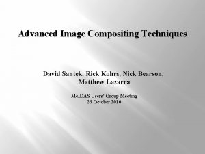 Advanced Image Compositing Techniques David Santek Rick Kohrs