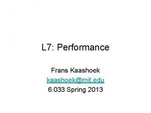 L 7 Performance Frans Kaashoek kaashoekmit edu 6
