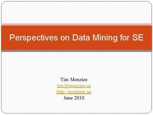 Perspectives on Data Mining for SE Tim Menzies