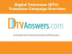 Digital Television DTV Transition Campaign Overview DTV Transition