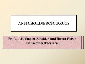 ANTICHOLINERGIC DRUGS Profs Abdulqader Alhaider and Hanan Hagar