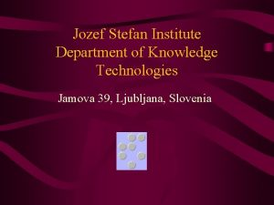 Jozef Stefan Institute Department of Knowledge Technologies Jamova