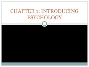 CHAPTER 1 INTRODUCING PSYCHOLOGY PSYCHOLOGY Def the scientific