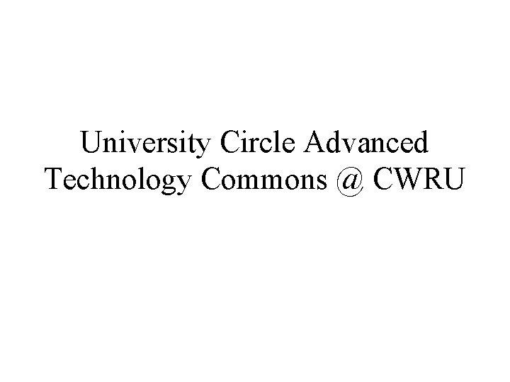 University Circle Advanced Technology Commons CWRU University Circle