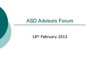 ASD Advisors Forum 18 th February 2013 Programme