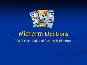 Midterm Elections POLS 125 Political Parties Elections http