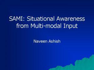 SAMI Situational Awareness from Multimodal Input Naveen Ashish