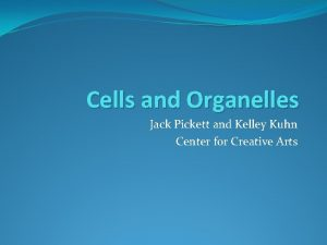 Cells and Organelles Jack Pickett and Kelley Kuhn