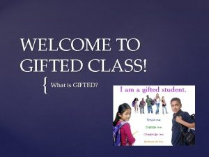 WELCOME TO GIFTED CLASS What is GIFTED What