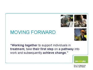MOVING FORWARD Working together to support individuals in