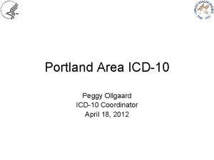 Portland Area ICD10 Peggy Ollgaard ICD10 Coordinator April