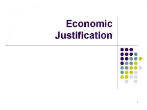 Economic Justification 1 Economic Justification l l Used