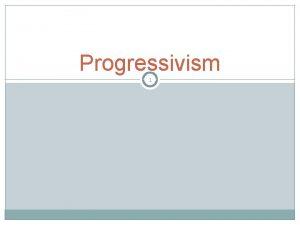 Progressivism 1 2 Definition What is Progressivism It