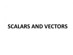 SCALARS AND VECTORS SCALARS AND VECTORS Scalar is
