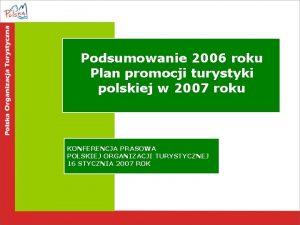 Podsumowanie 2006 roku Plan promocji turystyki polskiej w