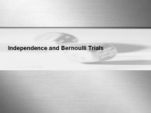 Independence and Bernoulli Trials Independence Events A and