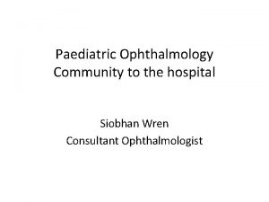 Paediatric Ophthalmology Community to the hospital Siobhan Wren