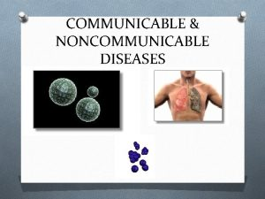 COMMUNICABLE NONCOMMUNICABLE DISEASES COMMUNICABLE DISEASES O DISEASE THAT
