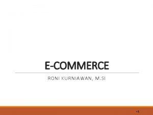 ECOMMERCE RONI KURNIAWAN M SI 1 Pengertian ecommerce