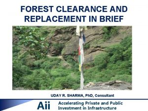 FOREST CLEARANCE AND REPLACEMENT IN BRIEF UDAY R