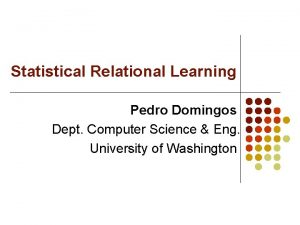 Statistical Relational Learning Pedro Domingos Dept Computer Science