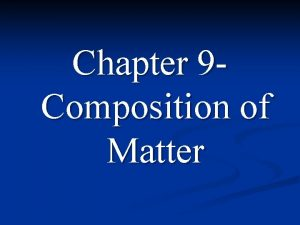 Chapter 9 Composition of Matter Composition of Matter