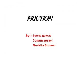 FRICTION By Leena gawas Sonam gosavi Neekita Bhowar