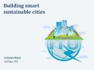 Building smart sustainable cities Cristina Bueti Advisor ITU