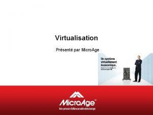 Virtualisation Prsent par Micro Age Programme Prsentation de